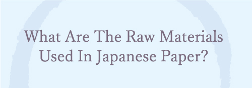 What are The Raw Materials used in japanese paper?